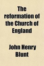 The Reformation of the Church of England Volume 1; Its History, Principles, and Results af John Henry Blunt