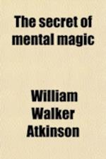 The Secret of Mental Magic af William Walker Atkinson