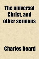 The Universal Christ, and Other Sermons; Preached in Liverpool af Charles Beard