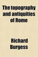 The Topography and Antiquities of Rome (Volume 2); Including Recent Discoveries Made about the Forum and the Via Sacra af Richard Burgess