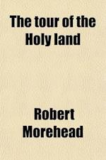 The Tour of the Holy Land; In a Series of Conversations. with an Appendix, Containing Extracts from a Ms. Journal of Travels in Syria af Robert Morehead