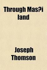 Through Mas I Land; A Journey of Exploration Among the Snowclad Volcanic Mountains and Strange Tribes of Eastern Equatorial Africa Being the Narrative af Joseph Thomson