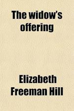 The Widow's Offering; An Authentic Narrative of the Parentage, Life, Trials and Travels of Mrs. Elizabeth Hill af Elizabeth Freeman Hill