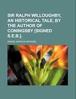 Sir Ralph Willoughby, an Historical Tale, by the Author of Coningsby [Signed S.E.B.]. af Samuel Egerton Brydges