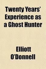 Twenty Years' Experience as a Ghost Hunter af Elliott O'donnell