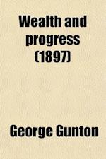 Wealth and Progress; A Critical Examination of the Wages Question af George Gunton
