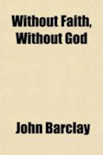 Without Faith, Without God; Or an Appeal to God Concerning His Own Existence Being an Essay Proving from the Scriptures That the Knowledge of God Come af John Barclay