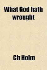 What God Hath Wrought; The Origin and Destiny of Man, and the End of the Time af Ch Holm, Charles Holm