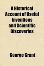 A Historical Account of Useful Inventions and Scientific Discoveries; Being a Manual Ofinstructions and Entertainment af George Grant