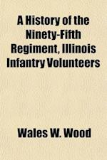 A   History of the Ninety-Fifth Regiment, Illinois Infantry Volunteers; From Its Organization in the Fall of 1862, Until Its Final Discharge from the af Wales W. Wood