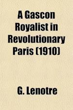 A Gascon Royalist in Revolutionary Paris; The Baron de Batz, 1792-1795 af G. Lenotre