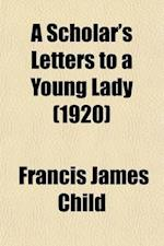 A Scholar's Letters to a Young Lady; Passages from the Later Correspondence of Francis James Child af Francis James Child