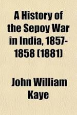 A History of the Sepoy War in India, 1857-1858 (Volume 1) af John William Kaye, John William Kaye