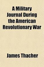 A Military Journal During the American Revolutionary War; From 1775 to 1783 af James Thacher