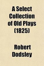 A Select Collection of Old Plays Volume 9; In Twelve Volumes af Robert Dodsley, Isaac Reed
