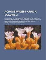 Across Widest Africa; An Account of the Country and People of Eastern, Central and Western Africa as Seen During a Twelve Months' Journey from af Arnold Henry Savage Landor