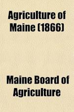 Agriculture of Maine Volume 11, PT. 1866; Annual Report of the Secretary of the Maine Board of Agriculture af Maine Board Of Agriculture