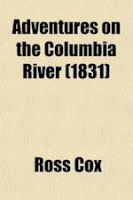 Adventures on the Columbia River (Volume 1); Including the Narrative of a Residence of Six Years on the Western Side of the Rocky Mountains, Among Var af Ross Cox