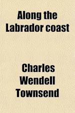 Along the Labrador Coast af Charles Wendell Townsend