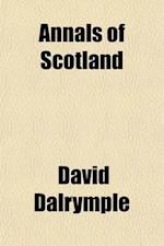 Annals of Scotland; From the Accession of Malcolm III. to the Accession of the House of Stewart. to Which Are Added, Several Valuable Tracts by the La af David Dalrymple, David Dalrymple