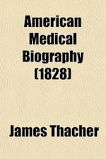 American Medical Biography (Volume 1); Or, Memoirs of Eminent Physicians Who Have Flourished in America. to Which Is Prefixed a Succinct History of Me af James Thacher