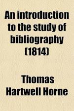 An Introduction to the Study of Bibliography (Volume 1-2); To Which Is Prefixed a Memoir on the Public Libraries of the Antients af Thomas Hartwell Horne