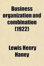 Business Organization and Combination; An Analysis of the Evolution and Nature of Business Organization in the United States and a Tentative Solution af Lewis Henry Haney