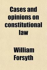 Cases and Opinions on Constitutional Law; And Various Points of English Jurisprudence, Collected and Digested from Official Documents and Other Source af William Forsyth