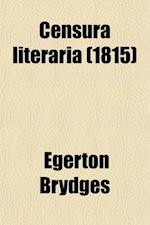 Censura Literaria (Volume 9); Containing Titles, Abstracts, and Opinions of Old English Books, with Original Disquisitions, Articles of Biography, and af Egerton Brydges, Egerton Brydges