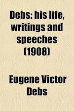 Debs; His Life, Writings and Speeches. with a Department of Appreciations af Eugene Victor Debs