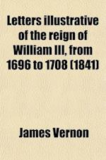 Letters Illustrative of the Reign of William III, from 1696 to 1708 (Volume 3); Addressed to the Duke of Shrewsbury, by James Vernon af James Vernon