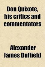 Don Quixote, His Critics and Commentators; With a Brief Account of the Minor Works of Miguel de Cervantes Saavedra, and a Statement of the Aim and End af Alexander James Duffield
