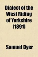 Dialect of the West Riding of Yorkshire; A Short History of Leeds and Other Towns af Samuel Dyer