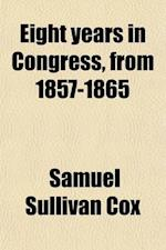 Eight Years in Congress, from 1857-1865; Memoir and Speeches af Samuel Sullivan Cox