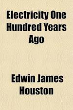 Electricity One Hundred Years Ago & To-Day af Edwin James Houston