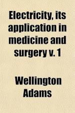 Electricity, Its Application in Medicine and Surgery Volume 1 af Wellington Adams