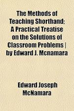 The Methods of Teaching Shorthand; A Practical Treatise on the Solutions of Classroom Problems by Edward J. McNamara af Edward Joseph Mcnamara