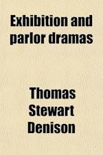 Exhibition and Parlor Dramas; Containing the Following Plays Odds with the Enemy Initiating a Granger Seth Greenback Wanted, a Correspondent a Family af Thomas Stewart Denison