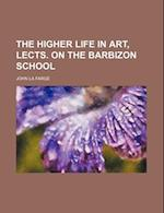 The Higher Life in Art, Lects. on the Barbizon School af John LA Farge