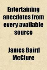 Entertaining Anecdotes from Every Available Source af James Baird Mcclure