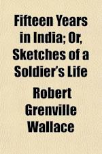 Fifteen Years in India; Or, Sketches of a Soldier's Life. Being an Attempt to Describe Persons and Things in Various Parts of Hindostan. from the Jour af Robert Grenville Wallace