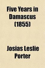 Five Years in Damascus (Volume 2); Including an Account of the History, Typography, and Antiquities of That City with Travels and Researches in Palmyr af Josias Leslie Porter
