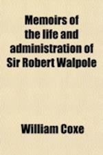Memoirs of the Life and Administration of Sir Robert Walpole; Earl of Orford Volume 2 af William Coxe