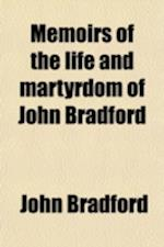 Memoirs of the Life and Martyrdom of John Bradford; With His Examinations, Letters, &C. Arranged in Chronological Order. Together with a Translation o af John Bradford