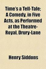 Time's a Tell-Tale; A Comedy, in Five Acts, as Performed at the Theatre-Royal, Drury-Lane af Henry Siddons