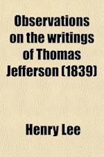 Observations on the Writings of Thomas Jefferson; With Particular Reference to the Attack They Contain on the Memory of the Late Gen. Henry Lee in a S af Henry Lee