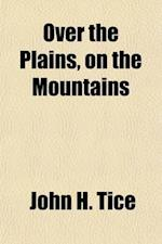 Over the Plains, on the Mountains; Or, Kansas, Colorado, and the Rocky Mountains Agriculturally, Mineralogically and Aesthetically Described af John H. Tice