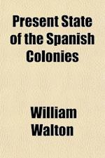 Present State of the Spanish Colonies (Volume 2); Including a Particular Report of Hispanola, or the Spanish Part of Santo Domingo with a General Surv af William Walton