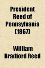 President Reed of Pennsylvania; A Repy to Mr. George Bancroft and Others af William Bradford Reed