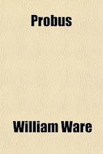 Probus (Volume 1); Or, Rome in the Third Century af William Ware